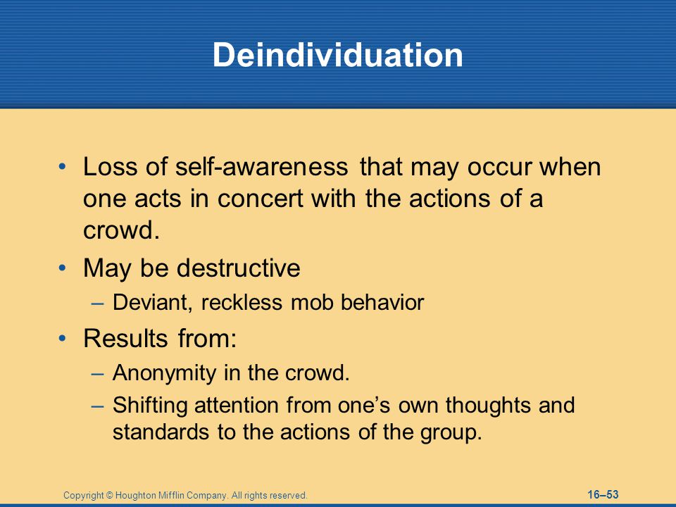 Deindividuation Loss of self-awareness that may occur when one acts in concert with the actions of a crowd.