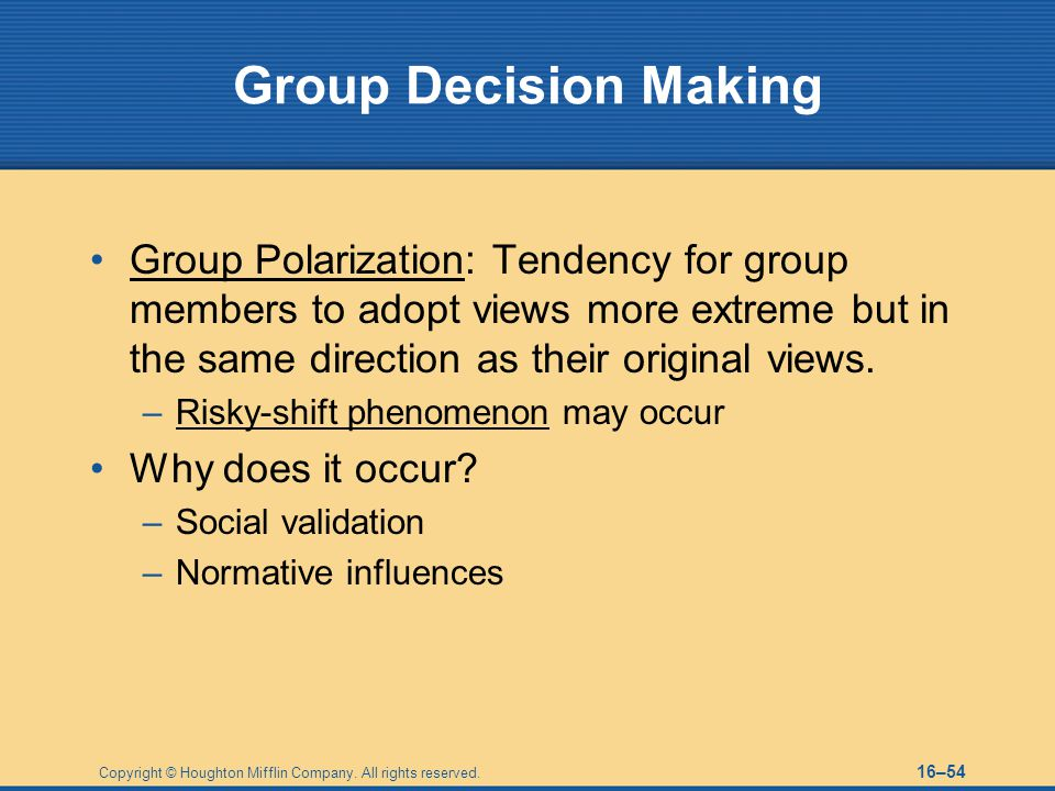 Group Decision Making Group Polarization: Tendency for group members to adopt views more extreme but in the same direction as their original views.