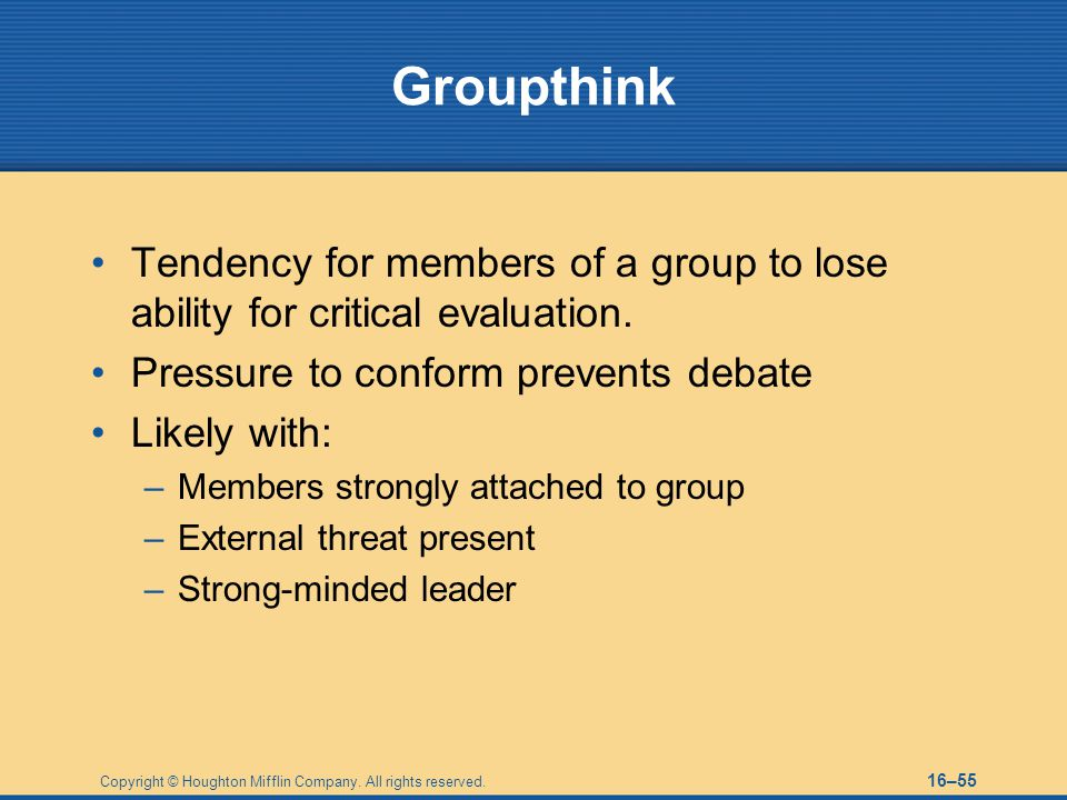 Groupthink Tendency for members of a group to lose ability for critical evaluation. Pressure to conform prevents debate.