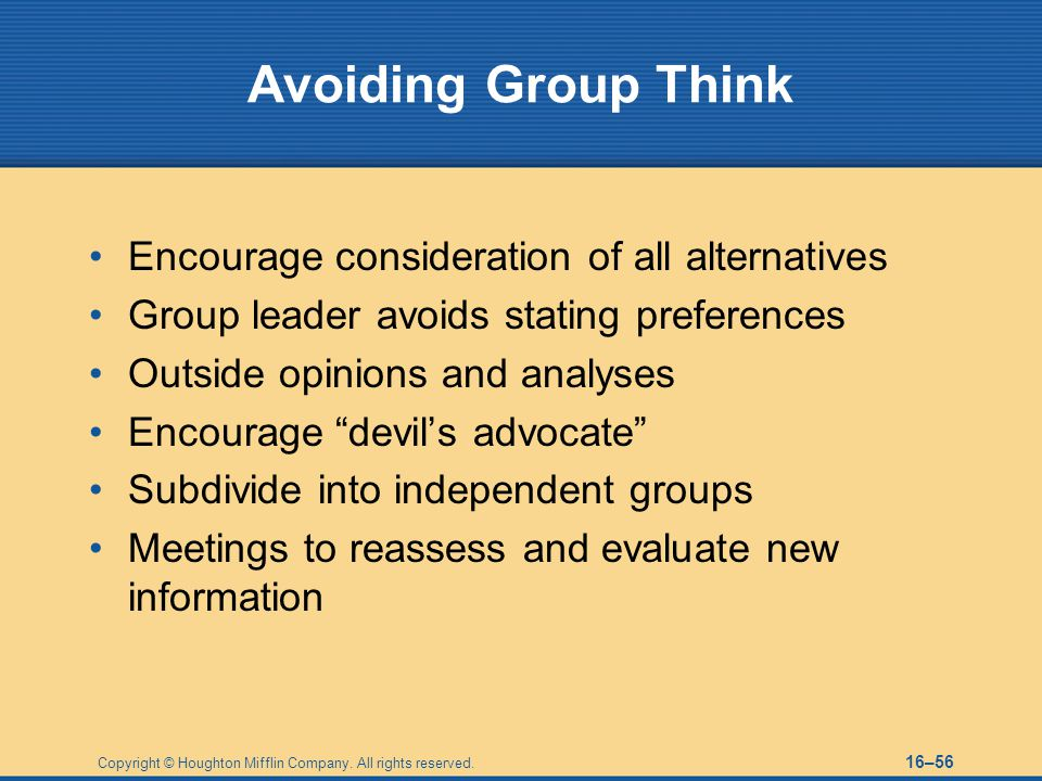 Avoiding Group Think Encourage consideration of all alternatives