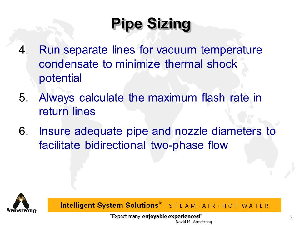 Pipe Sizing Run separate lines for vacuum temperature condensate to minimize thermal shock potential.