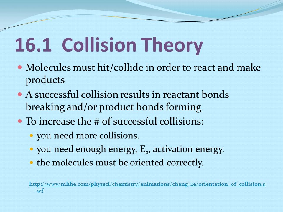 16.1 Collision Theory Molecules must hit/collide in order to react and make products.