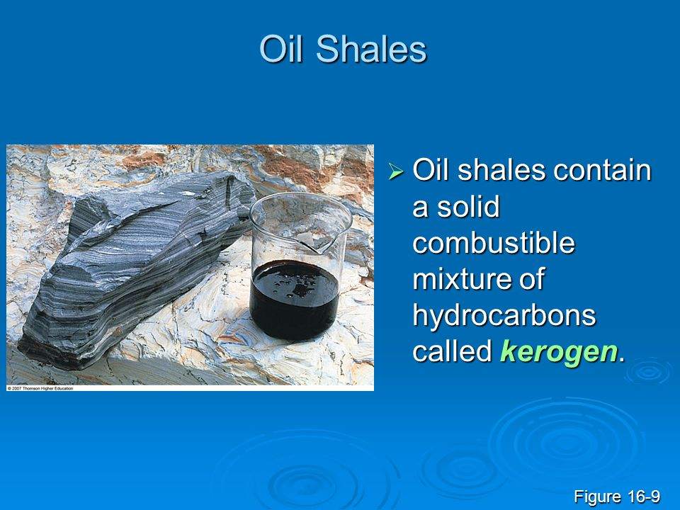 Oil Shales Oil shales contain a solid combustible mixture of hydrocarbons called kerogen.
