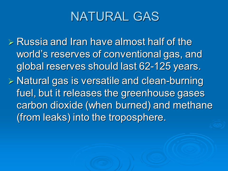 NATURAL GAS Russia and Iran have almost half of the world's reserves of conventional gas, and global reserves should last 62-125 years.