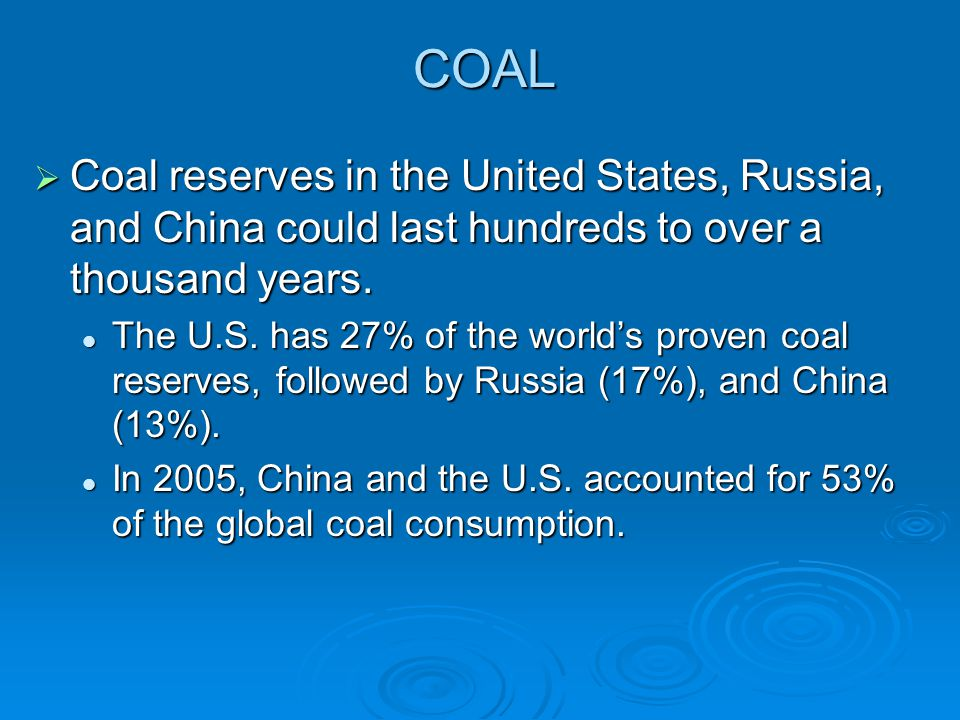 COAL Coal reserves in the United States, Russia, and China could last hundreds to over a thousand years.