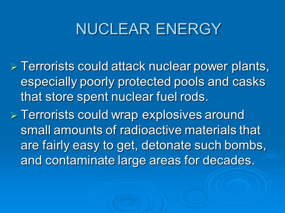 NUCLEAR ENERGY Terrorists could attack nuclear power plants, especially poorly protected pools and casks that store spent nuclear fuel rods.