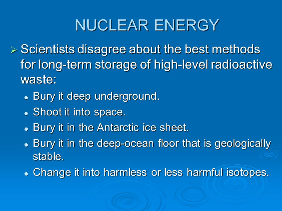 NUCLEAR ENERGY Scientists disagree about the best methods for long-term storage of high-level radioactive waste: