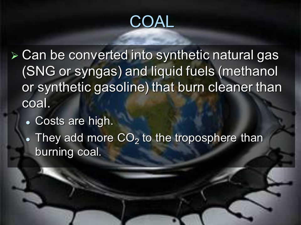 COAL Can be converted into synthetic natural gas (SNG or syngas) and liquid fuels (methanol or synthetic gasoline) that burn cleaner than coal.