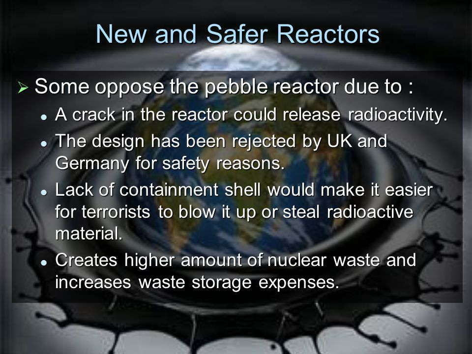 New and Safer Reactors Some oppose the pebble reactor due to :