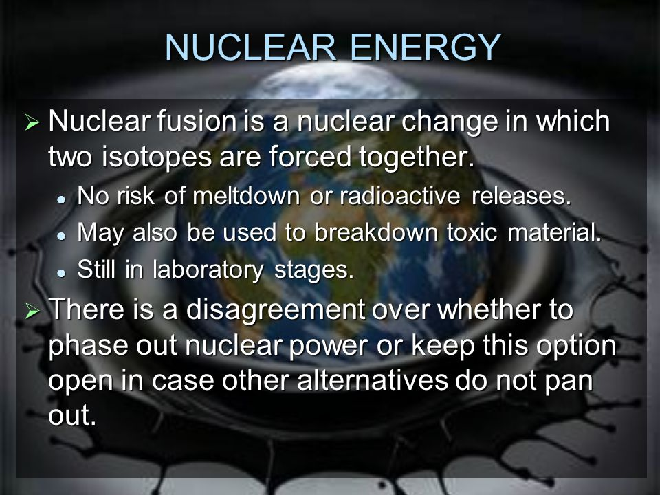 NUCLEAR ENERGY Nuclear fusion is a nuclear change in which two isotopes are forced together. No risk of meltdown or radioactive releases.