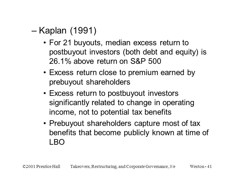 Kaplan (1991) For 21 buyouts, median excess return to postbuyout investors (both debt and equity) is 26.1% above return on S&P 500.