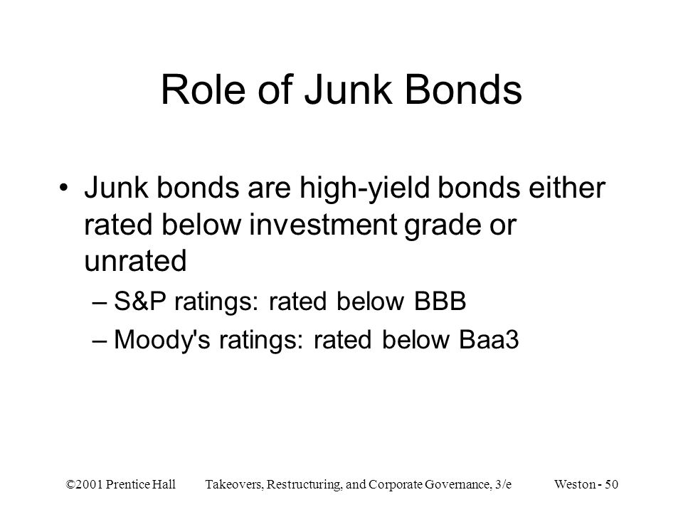 Role of Junk Bonds Junk bonds are high-yield bonds either rated below investment grade or unrated. S&P ratings: rated below BBB.