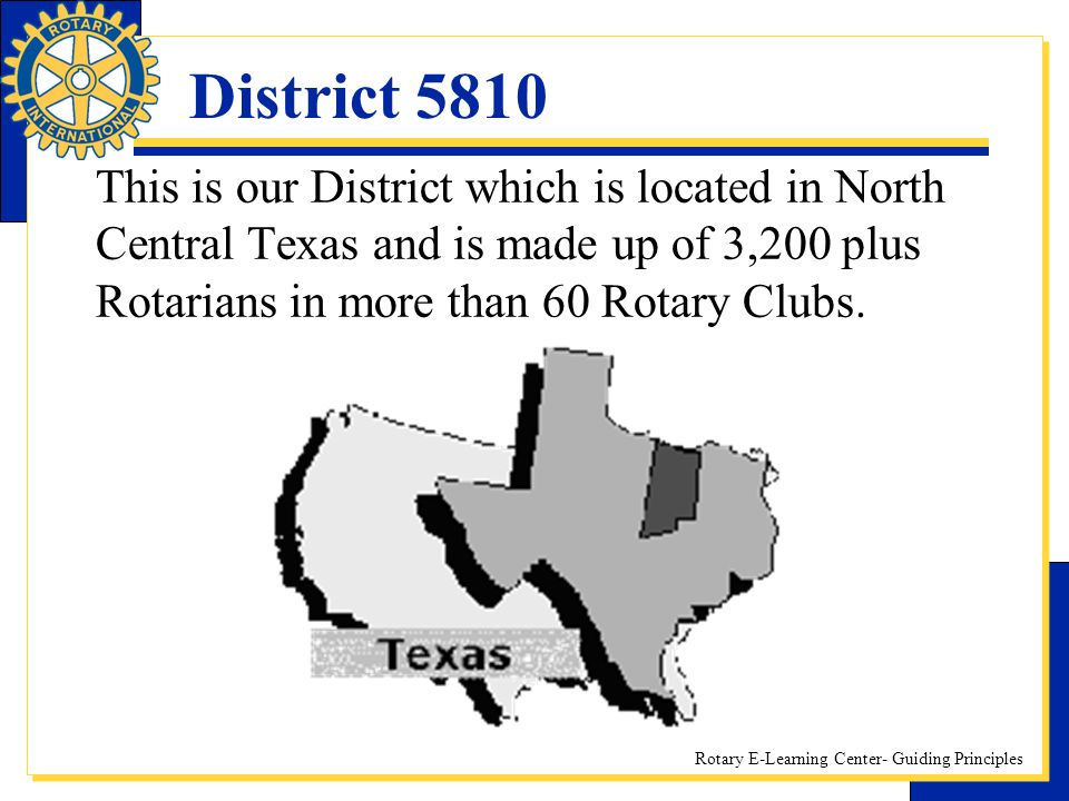 District 5810 This is our District which is located in North Central Texas and is made up of 3,200 plus Rotarians in more than 60 Rotary Clubs.