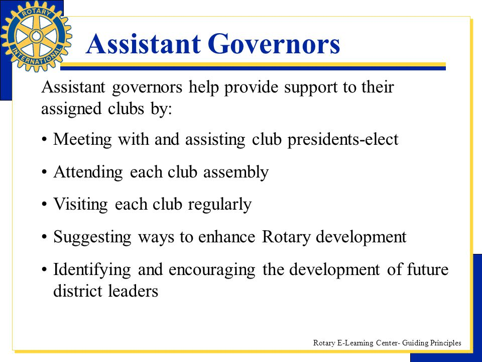 Assistant Governors Assistant governors help provide support to their assigned clubs by: Meeting with and assisting club presidents-elect.