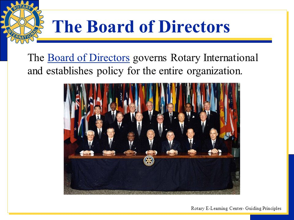 The Board of Directors The Board of Directors governs Rotary International and establishes policy for the entire organization.