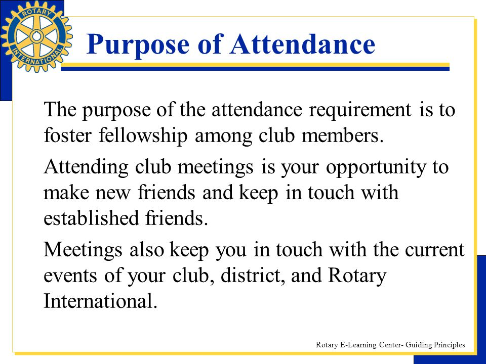 Purpose of Attendance The purpose of the attendance requirement is to foster fellowship among club members.