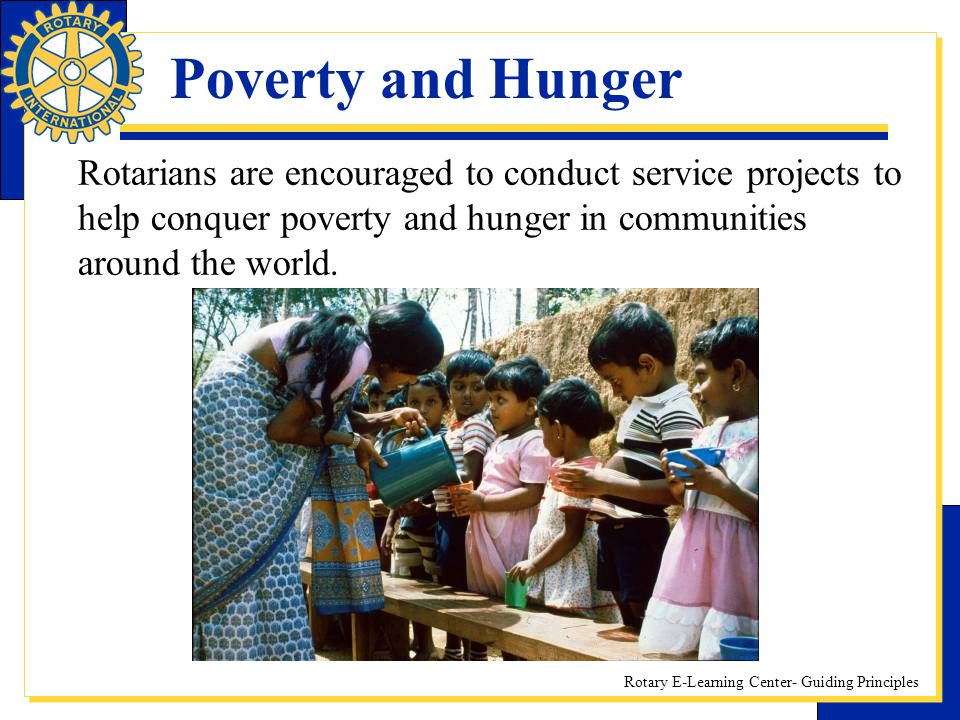 Poverty and Hunger Rotarians are encouraged to conduct service projects to help conquer poverty and hunger in communities around the world.