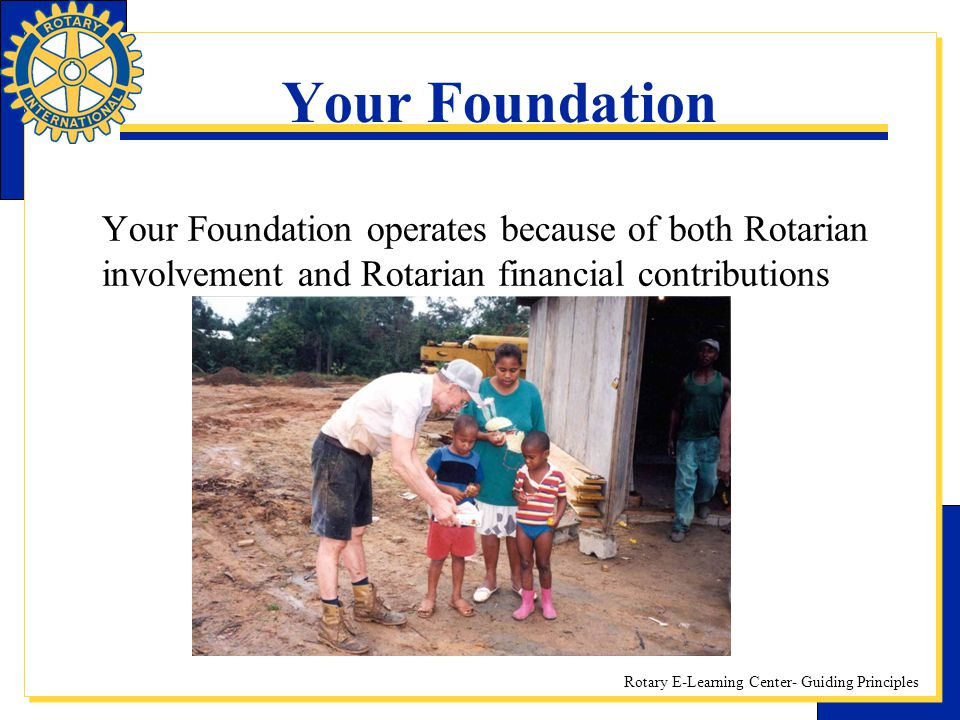 Your Foundation Your Foundation operates because of both Rotarian involvement and Rotarian financial contributions.