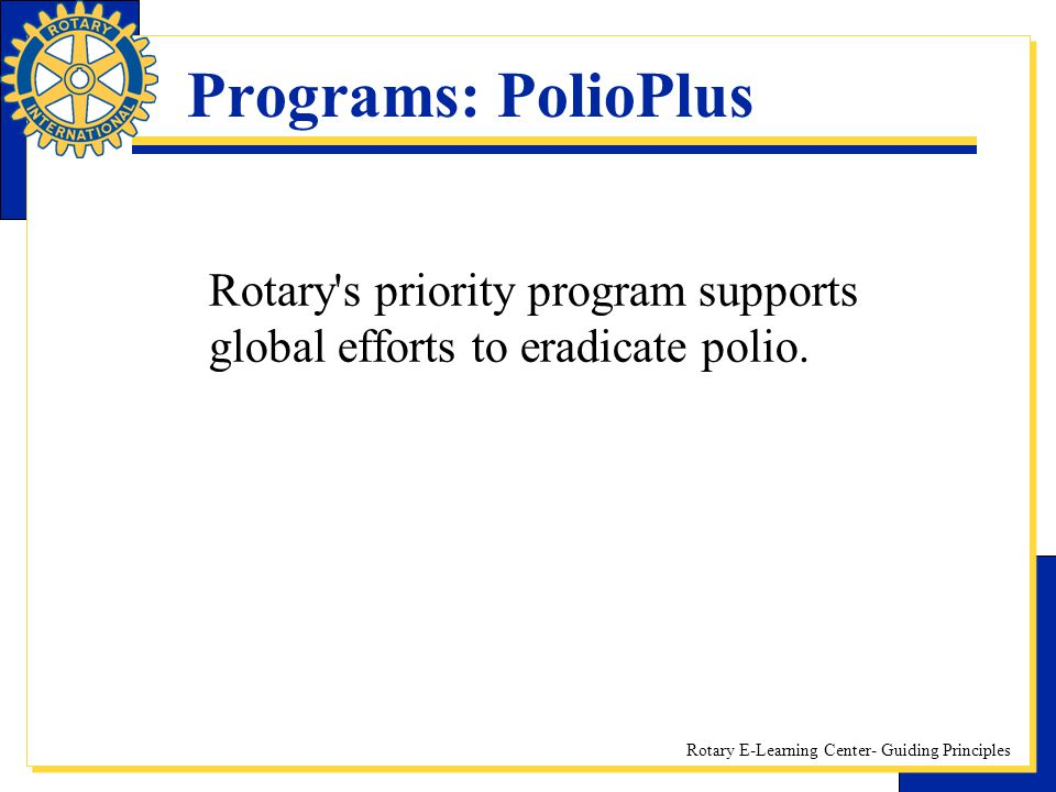 Programs: PolioPlus Rotary s priority program supports global efforts to eradicate polio.