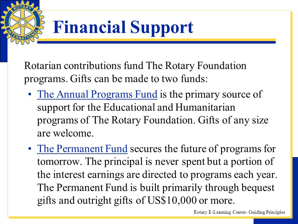 Financial Support Rotarian contributions fund The Rotary Foundation programs. Gifts can be made to two funds: