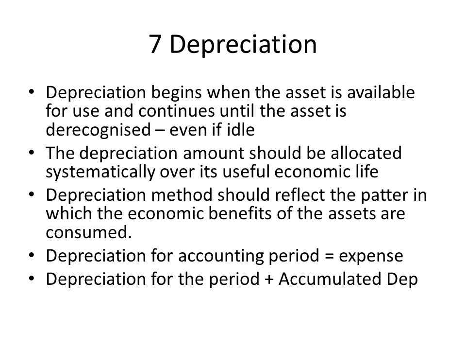 7 Depreciation Depreciation begins when the asset is available for use and continues until the asset is derecognised – even if idle.