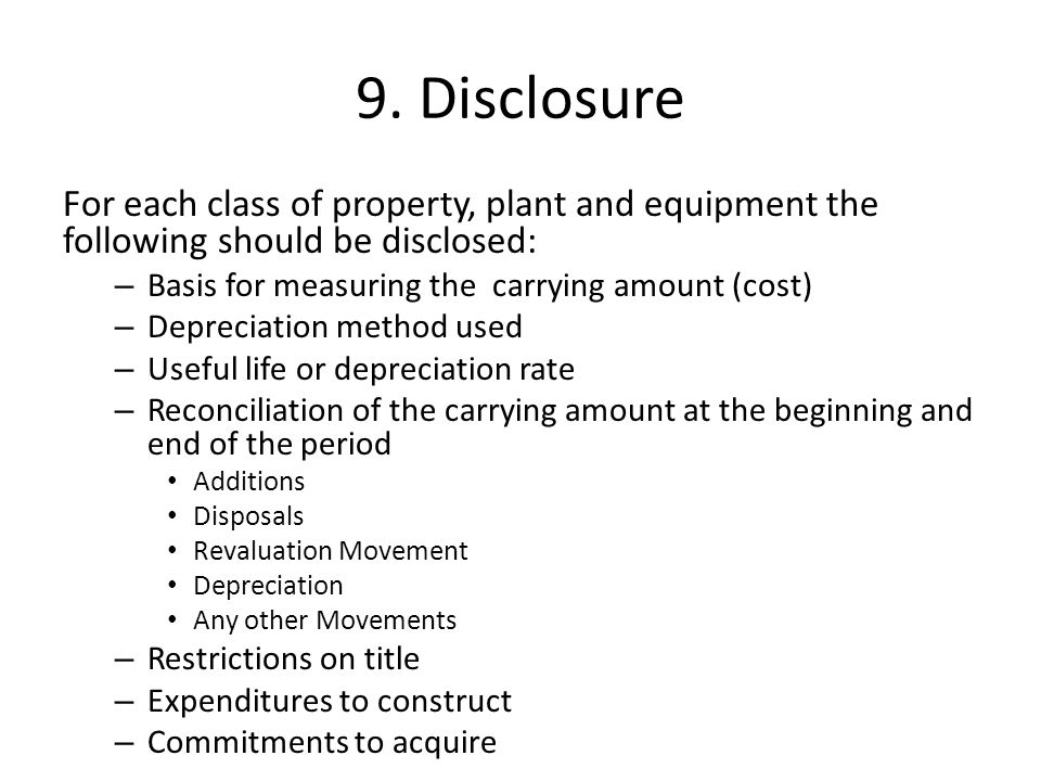 9. Disclosure For each class of property, plant and equipment the following should be disclosed: Basis for measuring the carrying amount (cost)