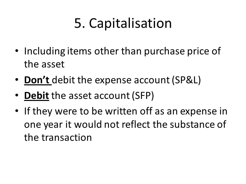 5. Capitalisation Including items other than purchase price of the asset. Don't debit the expense account (SP&L)