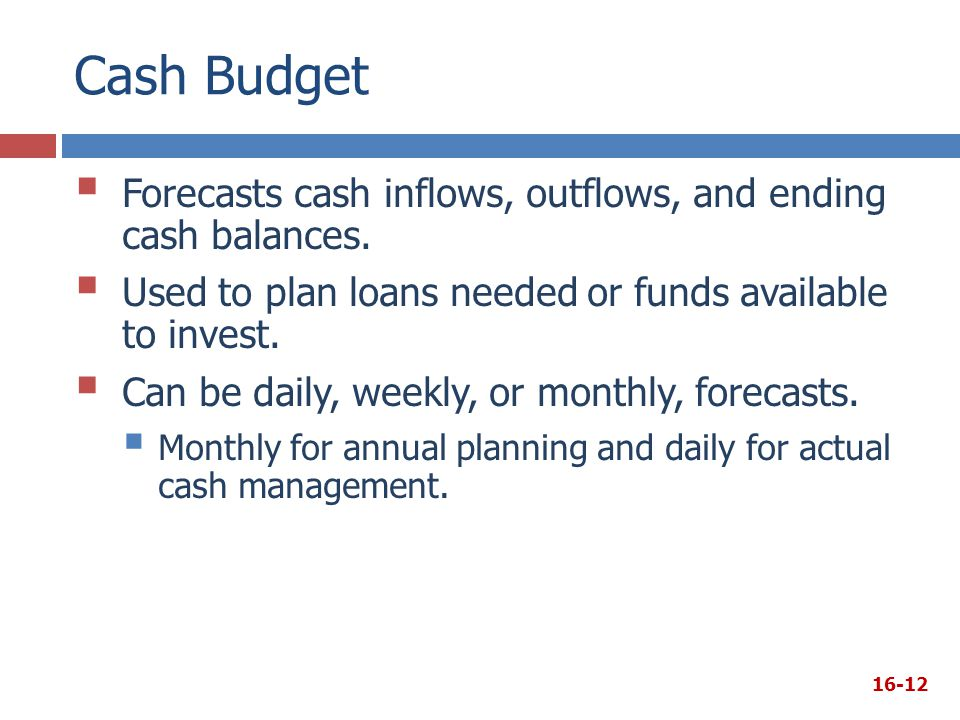 Cash Budget Forecasts cash inflows, outflows, and ending cash balances. Used to plan loans needed or funds available to invest.