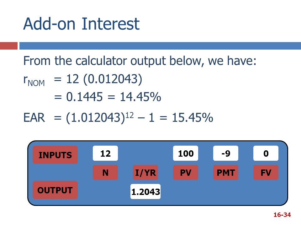 Add-on Interest From the calculator output below, we have: rNOM = 12 (0.012043) = 0.1445 = 14.45% EAR = (1.012043)12 – 1 = 15.45%