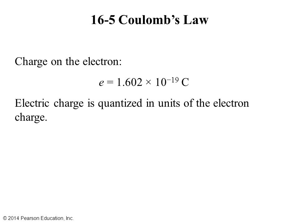 16-5 Coulomb's Law Charge on the electron: e = 1.602 × 10−19 C Electric charge is quantized in units of the electron charge.