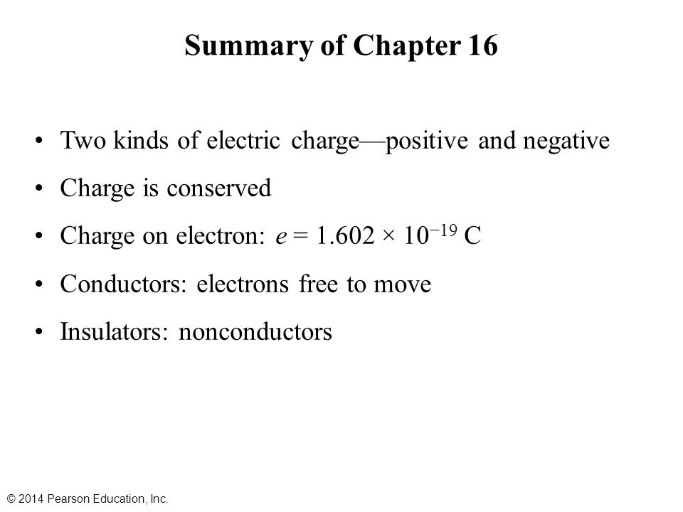Summary of Chapter 16 Two kinds of electric charge—positive and negative. Charge is conserved. Charge on electron: e = 1.602 × 10−19 C.