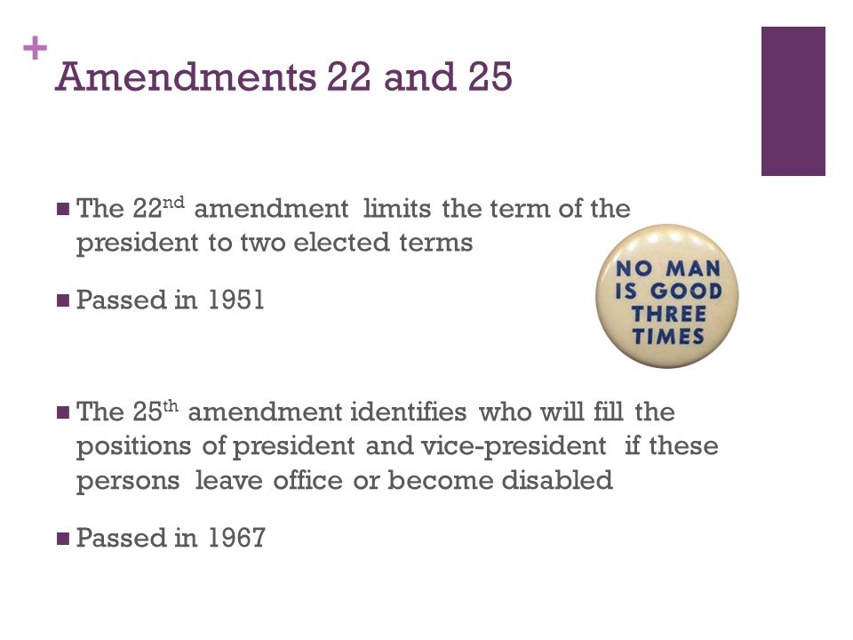 Amendments 22 and 25 The 22nd amendment limits the term of the president to two elected terms. Passed in 1951.