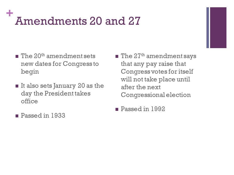 Amendments 20 and 27 The 20th amendment sets new dates for Congress to begin. It also sets January 20 as the day the President takes office.