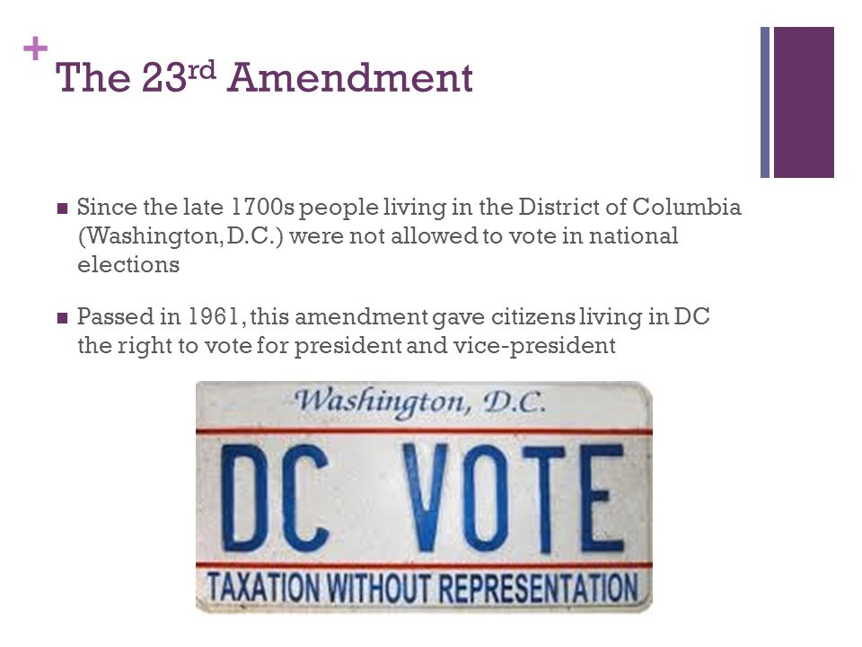 The 23rd Amendment Since the late 1700s people living in the District of Columbia (Washington, D.C.) were not allowed to vote in national elections.
