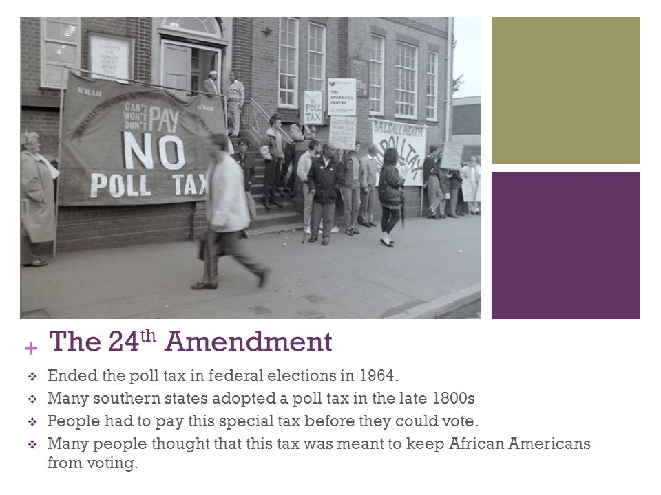The 24th Amendment Ended the poll tax in federal elections in 1964.