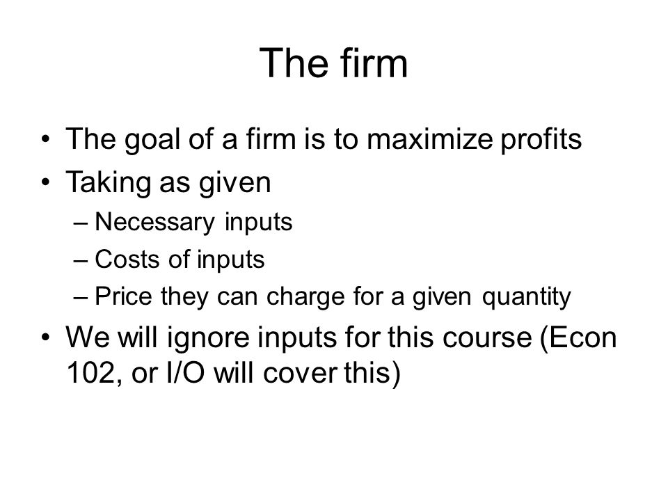 The firm The goal of a firm is to maximize profits Taking as given