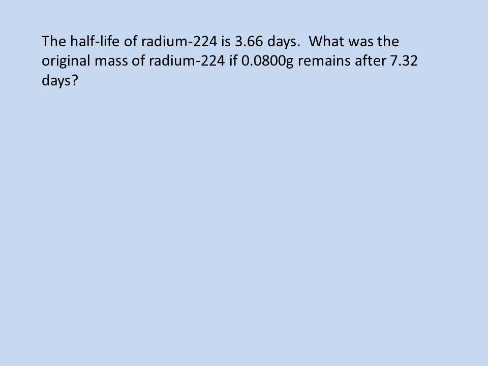 The half-life of radium-224 is 3. 66 days