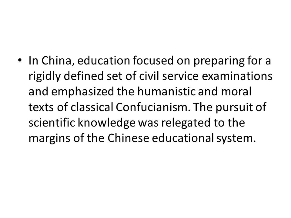 In China, education focused on preparing for a rigidly defined set of civil service examinations and emphasized the humanistic and moral texts of classical Confucianism.