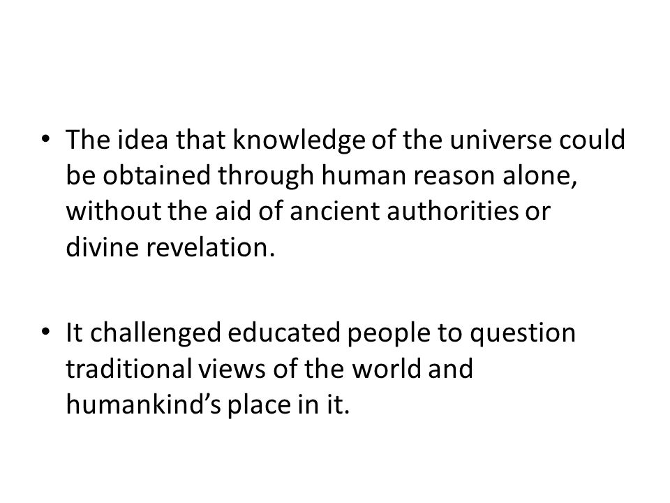 The idea that knowledge of the universe could be obtained through human reason alone, without the aid of ancient authorities or divine revelation.
