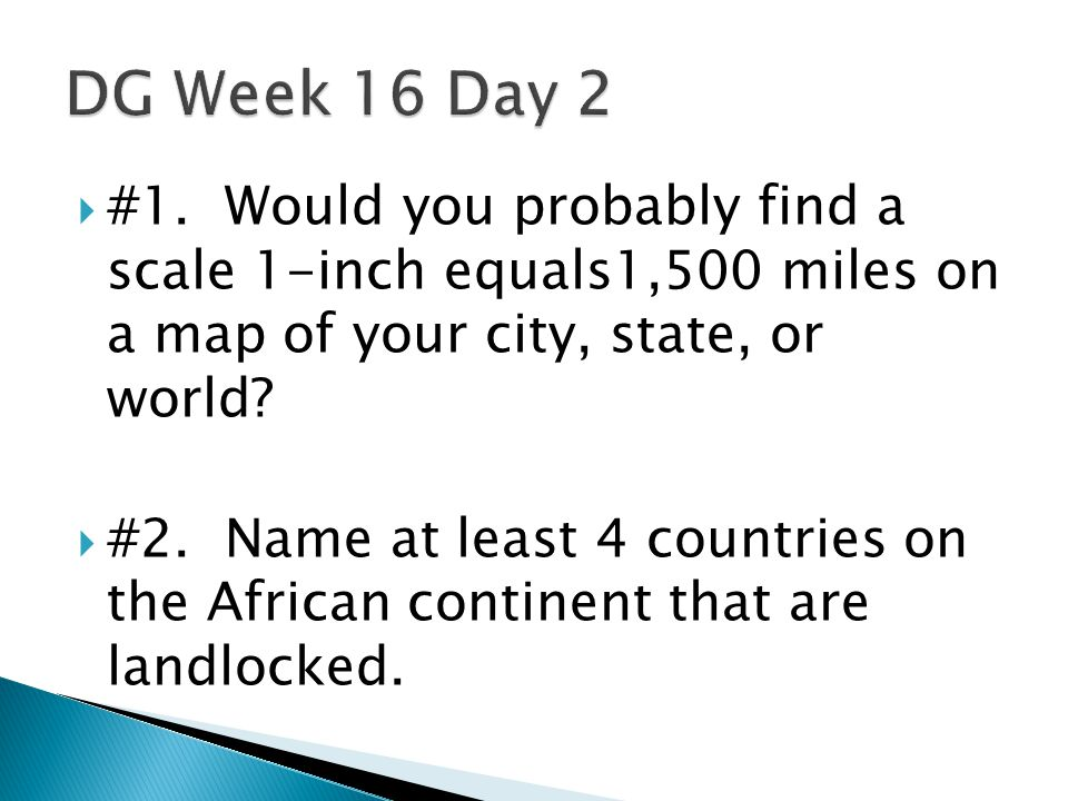 DG Week 16 Day 2 #1. Would you probably find a scale 1-inch equals1,500 miles on a map of your city, state, or world