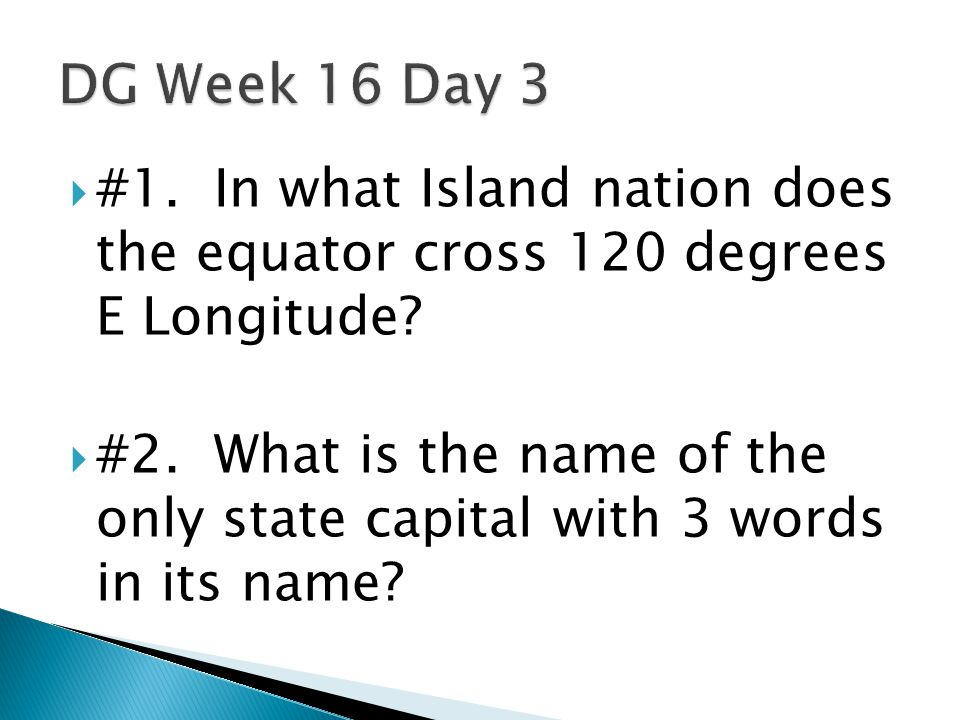 DG Week 16 Day 3 #1. In what Island nation does the equator cross 120 degrees E Longitude
