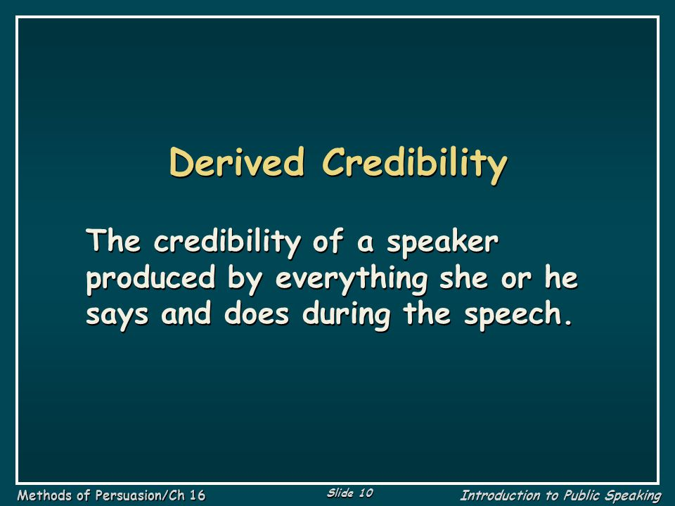 Derived Credibility The credibility of a speaker produced by everything she or he says and does during the speech.