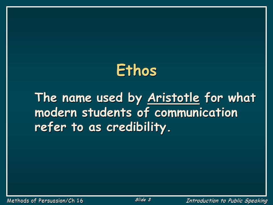 Ethos The name used by Aristotle for what modern students of communication refer to as credibility.