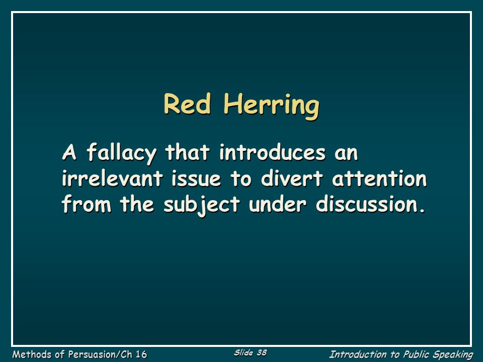 Red Herring A fallacy that introduces an irrelevant issue to divert attention from the subject under discussion.