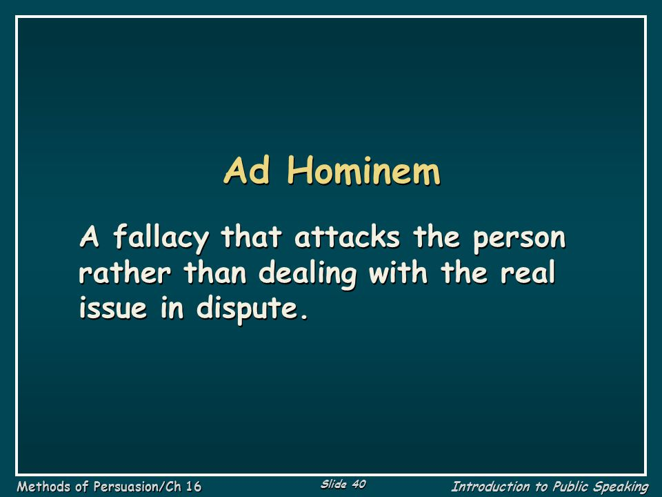Ad Hominem A fallacy that attacks the person rather than dealing with the real issue in dispute.