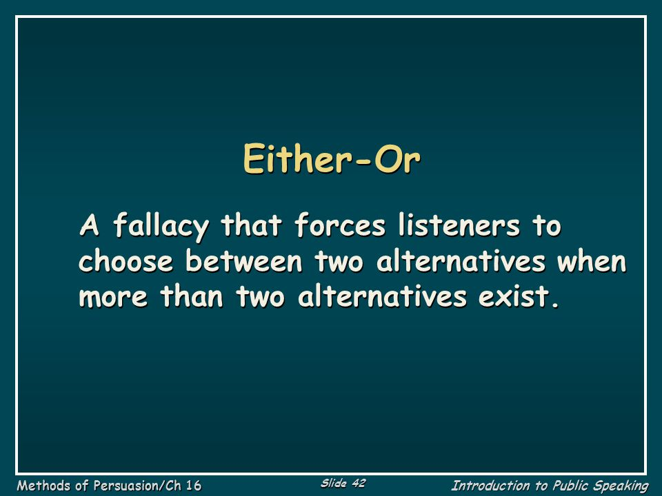 Either-Or A fallacy that forces listeners to choose between two alternatives when more than two alternatives exist.