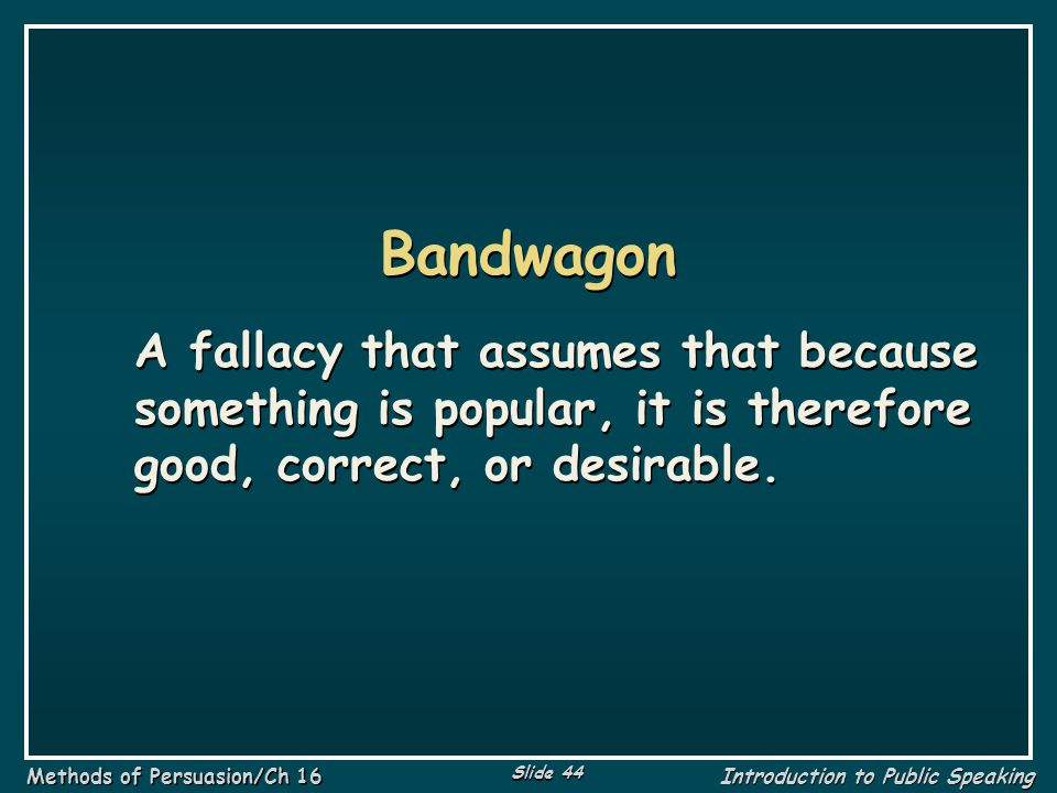 Bandwagon A fallacy that assumes that because something is popular, it is therefore good, correct, or desirable.