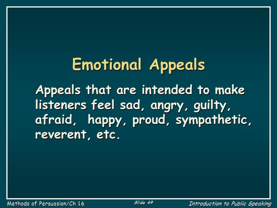 Emotional Appeals Appeals that are intended to make listeners feel sad, angry, guilty, afraid, happy, proud, sympathetic, reverent, etc.