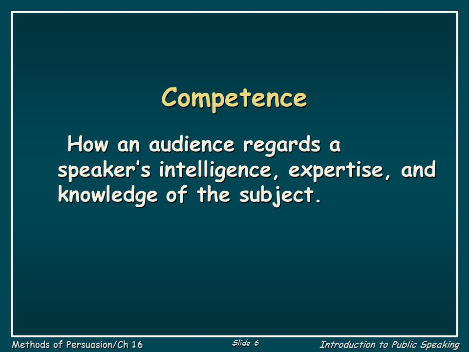 Competence How an audience regards a speaker's intelligence, expertise, and knowledge of the subject.