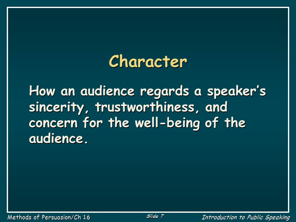 Character How an audience regards a speaker's sincerity, trustworthiness, and concern for the well-being of the audience.